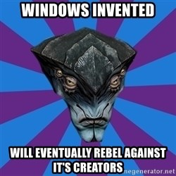 Javik the Prothean - windows invented will eventually rebel against it's creators