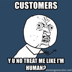 Y U No - Customers y u no treat me like i'm human?