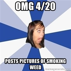 Annoying Facebook Girl - omg 4/20 posts pictures of smoking weed