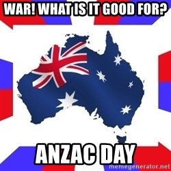australia - WAR! WHAT IS IT GOOD FOR? aNZAC DAY
