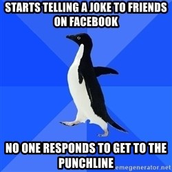 Socially Awkward Penguin - starts telling a joke to friends on facebook no one responds to get to the punchline