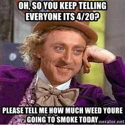Willy Wonka - oh, so you keep telling everyone its 4/20? please tell me how much weed youre going to smoke today