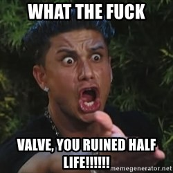 Lookathim - what the fuck valve, you ruined half life!!!!!!
