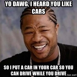 Yo Dawg - yo dawg, i heard you like cars so i put a car in your car so you can drive while you drive