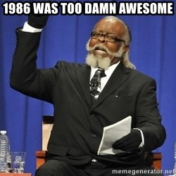 Jimmy Mac - 1986 was too damn awesome