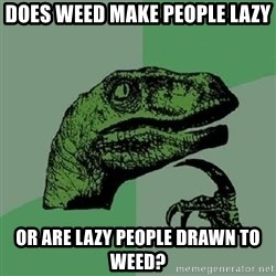 Philosoraptor - Does weed make people lazy or are lazy people drawn to weed?