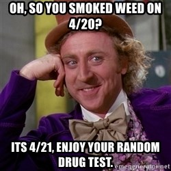 Willy Wonka - oh, so you smoked weed on 4/20? its 4/21, enjoy your random drug test.