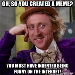 Willy Wonka - oh, so you created a meme? you must have invented being funny on the internet!