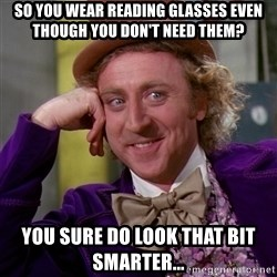 Willy Wonka - so you wear reading glasses even though you don't need them? you sure do look that bit smarter...
