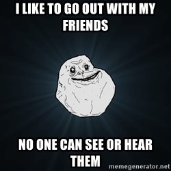 Forever Alone - i like to go out with my friends no one can see or hear them