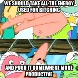 Push it Somewhere Else Patrick - we should take all the energy used for bitching and push it somewhere more productive
