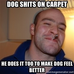 Good Guy Greg - Dog shits on carpet He does it too tO make dog feel better