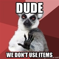 Chill Out Lemur - dude we don't use items
