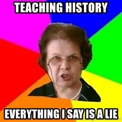 teacher - teaching history  everything i say is a lie