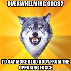 Courage Wolf - overwhelming odds? i'd say more dead body from the opposing force