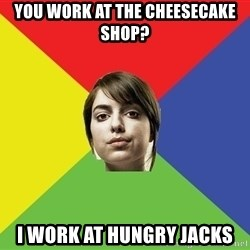 Non Jealous Girl - You work at the cheesecake shop? I work at Hungry jacks