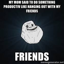 Forever Alone - my mom said to do something productiv like hanging out with my friends friends