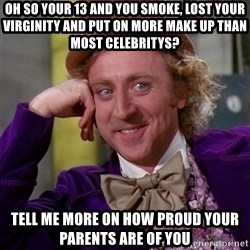 Willy Wonka - oh so your 13 and you smoke, lost your virginity and put on more make up than most celebritys? tell me more on how proud your parents are of you