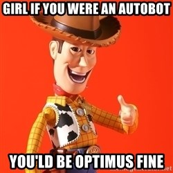 Perv Woody - Girl if you were an autobot You'ld be optimus fine