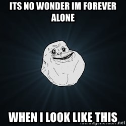 Forever Alone - Its No wonder im forever alone When i look like this