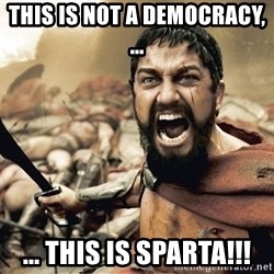 Esparta - THIS IS NOT A DEMOCRACY, ...  ... THIS IS SPARTA!!!