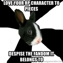 Roleplaying Rabbit - Love your RP character to pieces  despise the fandom it belongs to