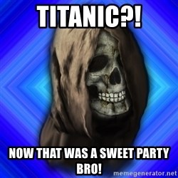 Scytheman - Titanic?! now that was a sweet party bro!