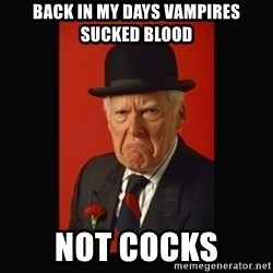 grumpy old man - Back in my days vampires sucked blood not cocks
