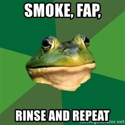 Foul Bachelor Frog - smoke, fap, rinse and repeat