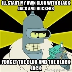 Bender IMHO - ill start my own club with black jack and hockers  forget the club and the black jack