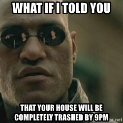 Scumbag Morpheus - What if i told you that your house will be COMPLETELY trashed by 9pm