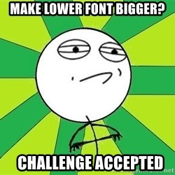 Challenge Accepted 2 - Make lower font bigger?   challenge accepted