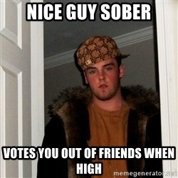 Scumbag Steve - Nice guy sober votes you out of friends when high