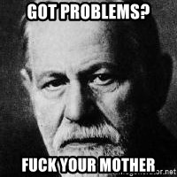 Sigmund Freud - got problems? fuck your mother