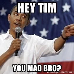 Obama You Mad - hey tim you mad bro?