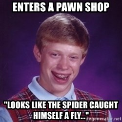 """Bad Luck Brian - Enters a pawn shop """"Looks like the spider caught himself a fly..."""""""