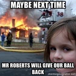 Disaster Girl - maybe next time mr roberts will give our ball back