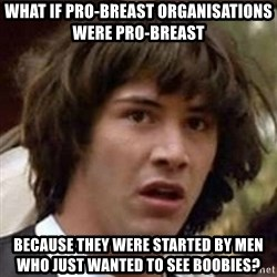Conspiracy Keanu - what if pro-breast organisations were pro-breast because they were started by men who just wanted to see boobies?