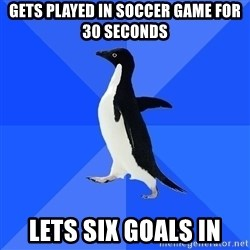 Socially Awkward Penguin - gets played in soccer game for 30 seconds lets six goals in