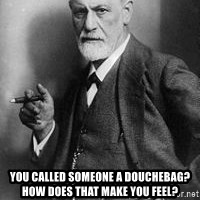 freud - you called someone a douchebag?      How does that make you feel?