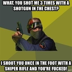 Counter Strike - what, you shot me 3 times with a shotgun in the chest? I shoot you once in the foot with a sniper rifle and you're fucked!
