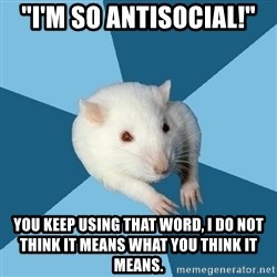"""Psychology Major Rat - """"i'm so antisocial!"""" you keep using that word, i do not think it means what you think it means."""