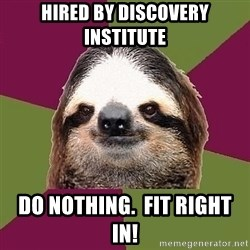 Just-Lazy-Sloth - hired by Discovery Institute do nothing.  fit right in!