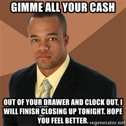 Successful Black Man - GIMME ALL YOuR CASH out of your drawer and clock out, I will finish closing up tonight. Hope you feel better.