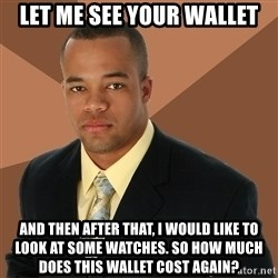 Successful Black Man - Let me see your wallet and then after that, I would like to look at some watches. So how much does this wallet cost again?