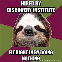 Just-Lazy-Sloth - hired by                          discovery Institute fit right in by doing nothing