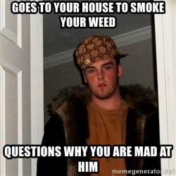 Scumbag Steve - goes to your house to smoke your weed questions why you are mad at him