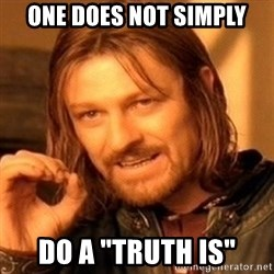 """One Does Not Simply - one does not simply do a """"truth is"""""""