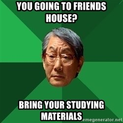 High Expectations Asian Father - you going to friends house? bring your studying materials