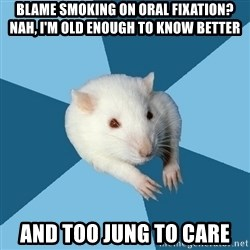 Psychology Major Rat - blame smoking on oral fixation? nah, i'm old enough to know better and too jung to care